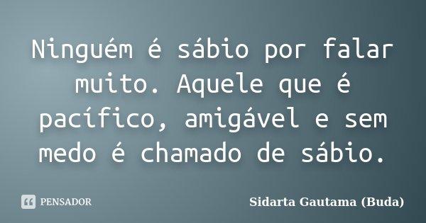 Ninguém é sábio por falar muito. Aquele que é pacífico, amigável e sem medo é chamado de sábio.... Frase de Sidarta Gautama (Buda).