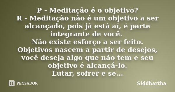 P - Meditação é o objetivo? R - Meditação não é um objetivo a ser alcançado, pois já está aí, é parte integrante de você. Não existe esforço a ser feito. Objeti... Frase de Siddhartha.