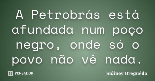 A Petrobrás está afundada num poço negro, onde só o povo não vê nada.... Frase de Sidiney Breguêdo.