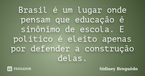 Brasil é um lugar onde pensam que educação é sinônimo de escola. E político é eleito apenas por defender a construção delas.... Frase de Sidiney Breguêdo.