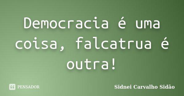 Democracia é uma coisa, falcatrua é outra!... Frase de Sidnei Carvalho  Sidão.
