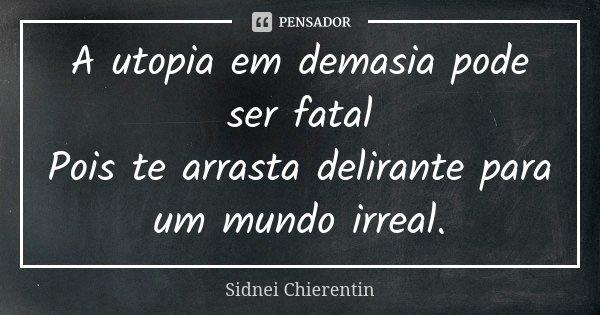 A utopia em demasia pode ser fatal Pois te arrasta delirante para um mundo irreal.... Frase de Sidnei Chierentin.