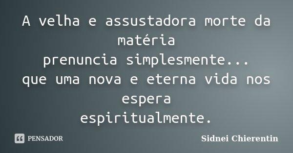 A velha e assustadora morte da matéria prenuncia simplesmente... que uma nova e eterna vida nos espera espiritualmente.... Frase de Sidnei Chierentin.