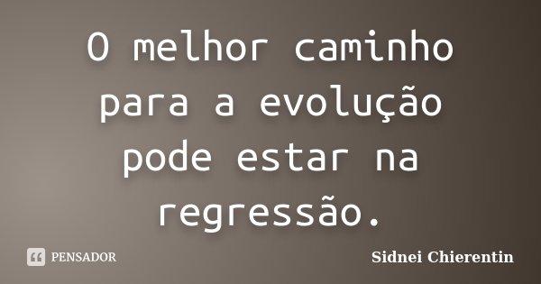 O melhor caminho para a evolução pode estar na regressão.... Frase de Sidnei Chierentin.