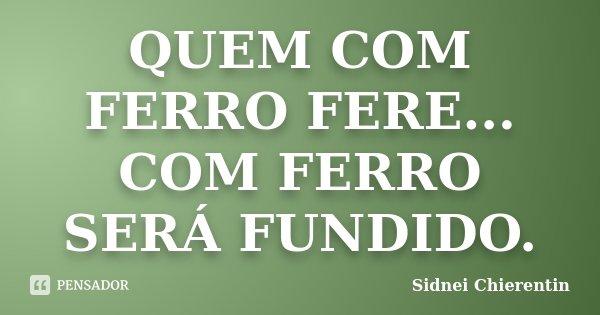 QUEM COM FERRO FERE... COM FERRO SERÁ FUNDIDO.... Frase de Sidnei Chierentin.