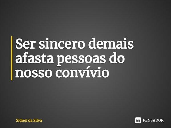 Ser sincero demais afasta pessoas do nosso convívio... Frase de Sidnei Da Silva.