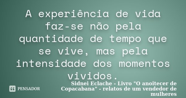 A experiência de vida faz-se não pela quantidade de tempo que se vive, mas pela intensidade dos momentos vividos.... Frase de Sidnei Eclache - Livro