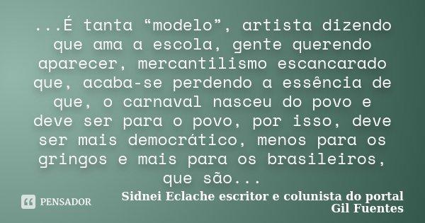 """...É tanta """"modelo"""", artista dizendo que ama a escola, gente querendo aparecer, mercantilismo escancarado que, acaba-se perdendo a essência de que, o carnaval n... Frase de Sidnei Eclache, escritor e colunista do portal Gil Fuentes."""