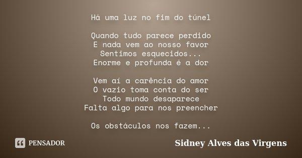 Há uma luz no fim do túnel Quando tudo parece perdido E nada vem ao nosso favor Sentimos esquecidos... Enorme e profunda é a dor Vem aí a carência do amor O vaz... Frase de Sidney Alves das Virgens.