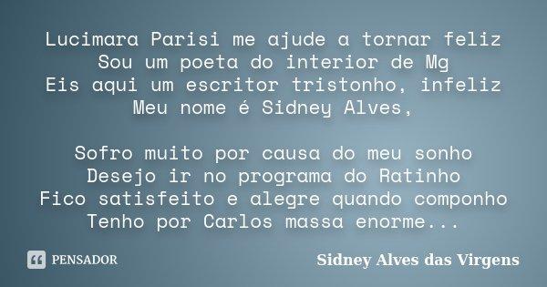 Lucimara Parisi me ajude a tornar feliz Sou um poeta do interior de Mg Eis aqui um escritor tristonho, infeliz Meu nome é Sidney Alves, Sofro muito por causa do... Frase de Sidney Alves das Virgens.