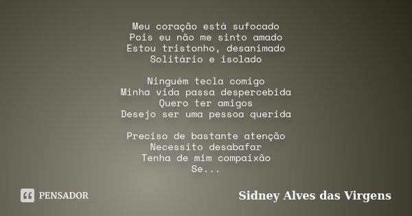 Meu coração está sufocado Pois eu não me sinto amado Estou tristonho, desanimado Solitário e isolado Ninguém tecla comigo Minha vida passa despercebida Quero te... Frase de Sidney Alves das Virgens.