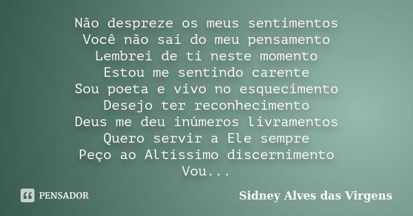 Não despreze os meus sentimentos Você não sai do meu pensamento Lembrei de ti neste momento Estou me sentindo carente Sou poeta e vivo no esquecimento Desejo te... Frase de Sidney Alves das Virgens.