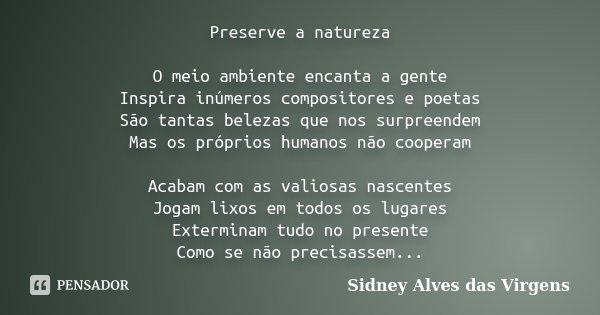 Preserve a natureza O meio ambiente encanta a gente Inspira inúmeros compositores e poetas São tantas belezas que nos surpreendem Mas os próprios humanos não co... Frase de Sidney Alves das Virgens.