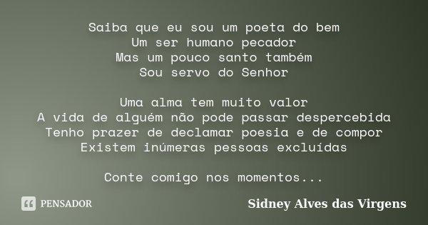 Saiba que eu sou um poeta do bem Um ser humano pecador Mas um pouco santo também Sou servo do Senhor Uma alma tem muito valor A vida de alguém não pode passar d... Frase de Sidney Alves das Virgens.