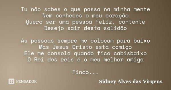 Tu não sabes o que passa na minha mente Nem conheces o meu coração Quero ser uma pessoa feliz, contente Desejo sair desta solidão As pessoas sempre me colocam p... Frase de Sidney Alves das Virgens.