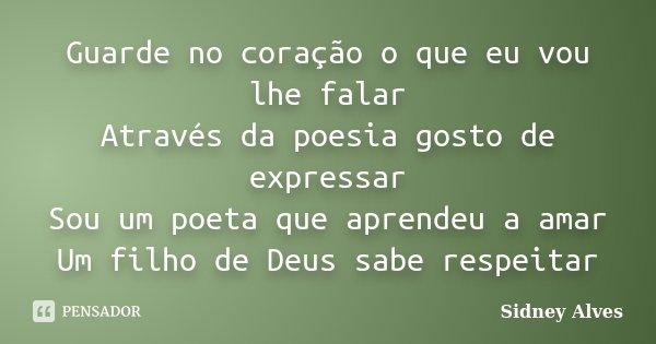 Guarde no coração o que eu vou lhe falar Através da poesia gosto de expressar Sou um poeta que aprendeu a amar Um filho de Deus sabe respeitar... Frase de Sidney Alves.