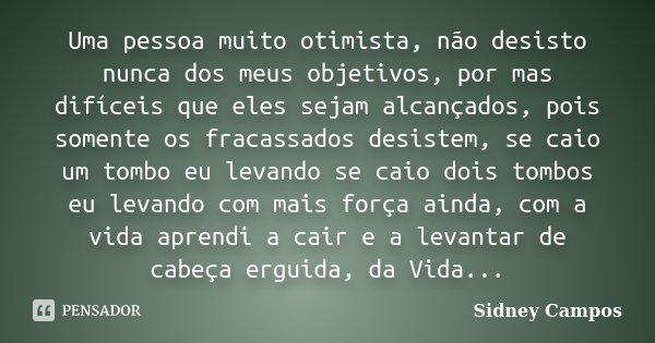 Uma pessoa muito otimista, não desisto nunca dos meus objetivos, por mas difíceis que eles sejam alcançados, pois somente os fracassados desistem, se caio um to... Frase de Sidney Campos.