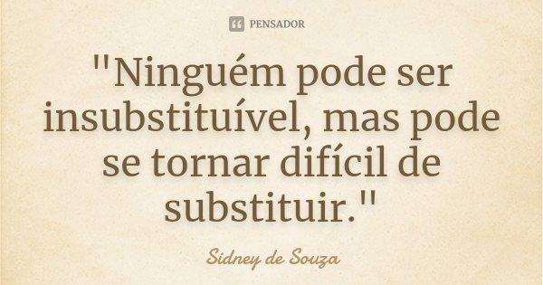 """""""Ninguém pode ser insubstituível, mas pode se tornar difícil de substituir.""""... Frase de Sidney de Souza."""
