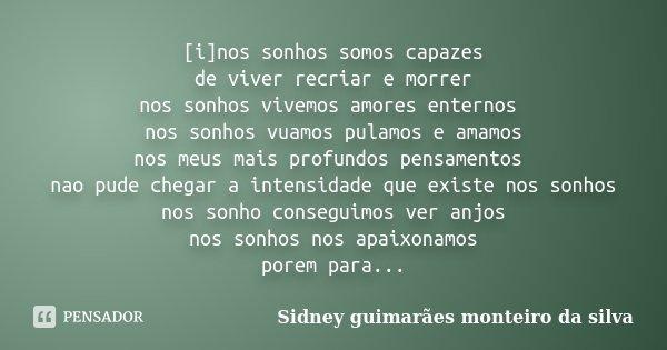 [i]nos sonhos somos capazes de viver recriar e morrer nos sonhos vivemos amores enternos nos sonhos vuamos pulamos e amamos nos meus mais profundos pensamentos ... Frase de Sidney Guimarães Monteiro da Silva.