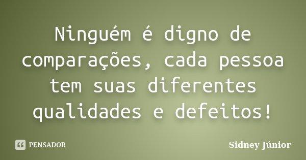 Ninguém é digno de comparações, cada pessoa tem suas diferentes qualidades e defeitos!... Frase de Sidney Júnior.