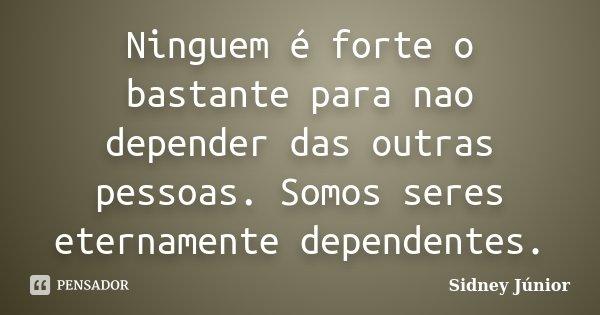 Ninguem é forte o bastante para nao depender das outras pessoas. Somos seres eternamente dependentes.... Frase de Sidney Júnior.