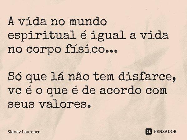 A vida no mundo espiritual é igual a vida no corpo físico... Só que lá não tem disfarce, vc é o que é de acordo com seus valores.... Frase de Sidney Lourenço.