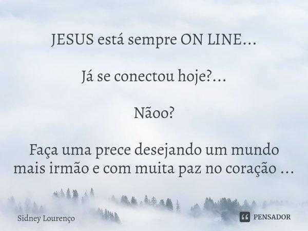 JESUS está sempre ON LINE... Já se conectou hoje?... Nãoo? Faça uma prece desejando um mundo mais irmão e com muita paz no coração ...... Frase de Sidney Lourenço.