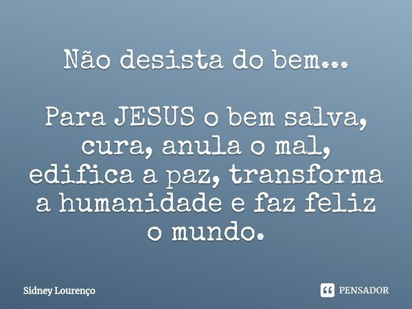 Não desista do bem... Para JESUS o bem salva, cura, anula o mal, edifica a paz, transforma a humanidade e faz feliz o mundo.... Frase de Sidney Lourenço.