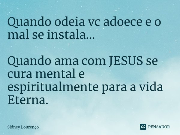 Quando odeia vc adoece e o mal se instala... Quando ama com JESUS se cura mental e espiritualmente para a vida Eterna.... Frase de Sidney Lourenço.