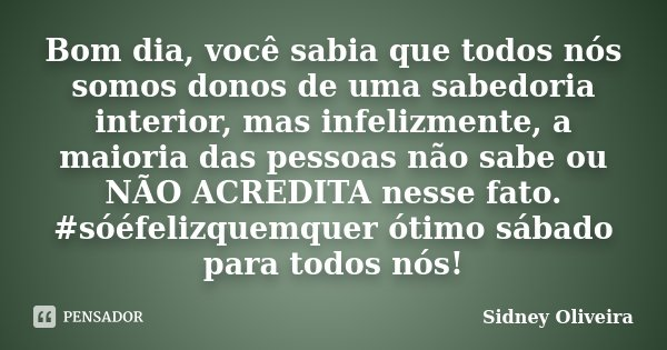 Bom dia, você sabia que todos nós somos donos de uma sabedoria interior, mas infelizmente, a maioria das pessoas não sabe ou NÃO ACREDITA nesse fato. #sóéfelizq... Frase de Sidney Oliveira.