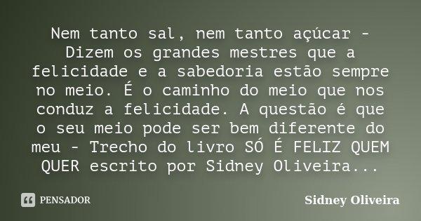 Nem tanto sal, nem tanto açúcar - Dizem os grandes mestres que a felicidade e a sabedoria estão sempre no meio. É o caminho do meio que nos conduz a felicidade.... Frase de Sidney Oliveira.