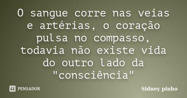 """O sangue corre nas veias e artérias, o coração pulsa no compasso, todavia não existe vida do outro lado da """"consciência""""... Frase de Sidney pinho."""