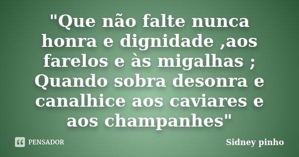 """""""Que não falte nunca honra e dignidade ,aos farelos e às migalhas ; Quando sobra desonra e canalhice aos caviares e aos champanhes""""... Frase de Sidney pinho."""