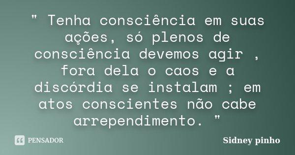 """"""" Tenha consciência em suas ações, só plenos de consciência devemos agir , fora dela o caos e a discórdia se instalam ; em atos conscientes não cabe arrepe... Frase de Sidney pinho."""