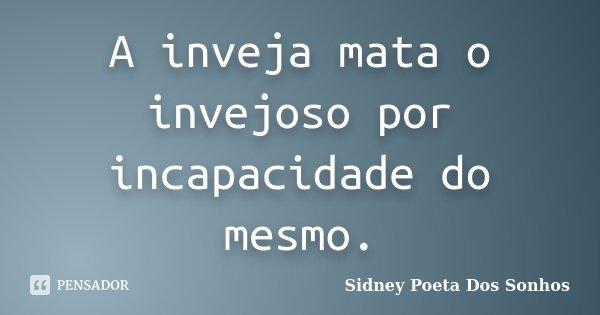 A inveja mata o invejoso por incapacidade do mesmo.... Frase de Sidney Poeta Dos Sonhos.