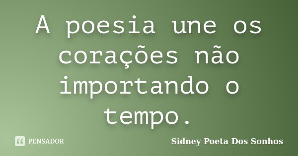 A poesia une os corações não importando o tempo.... Frase de Sidney Poeta Dos Sonhos.