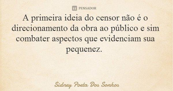A primeira ideia do censor não é o direcionamento da obra ao público e sim combater aspectos que evidenciam sua pequenez.... Frase de Sidney Poeta Dos Sonhos.