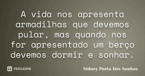 A vida nos apresenta armadilhas que devemos pular, mas quando nos for apresentado um berço devemos dormir e sonhar.... Frase de Sidney Poeta Dos Sonhos.