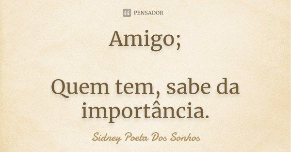 Amigo; Quem tem, sabe da importância.... Frase de Sidney Poeta Dos Sonhos.
