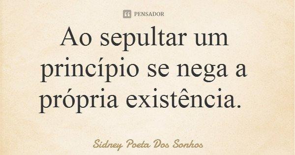 Ao sepultar um princípio se nega a própria existência.... Frase de Sidney Poeta Dos Sonhos.