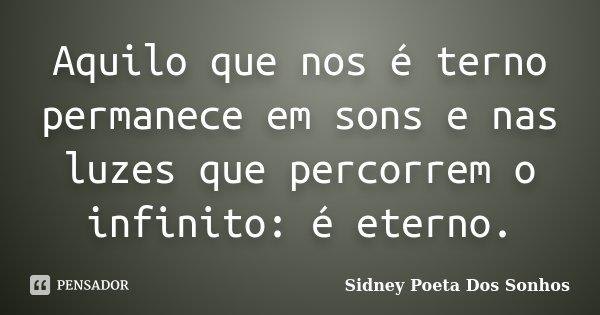 Aquilo que nos é terno permanece em sons e nas luzes que percorrem o infinito: é eterno.... Frase de Sidney Poeta Dos Sonhos.