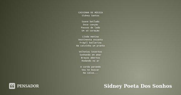 CAIXINHA DE MÚSICA Sidney Santos Suave bailado Doce canção Passos de lado Um só coração Linda menina Vestimenta encanto Frágil bailarina Na caixinha um pranto V... Frase de Sidney Poeta Dos Sonhos.