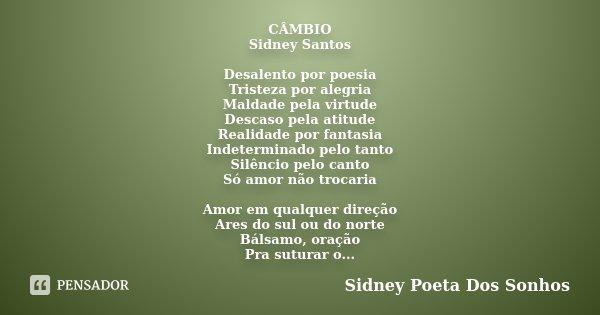 CÂMBIO Sidney Santos Desalento por poesia Tristeza por alegria Maldade pela virtude Descaso pela atitude Realidade por fantasia Indeterminado pelo tanto Silênci... Frase de Sidney Poeta Dos Sonhos.
