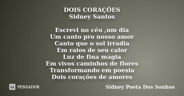 DOIS CORAÇÕES Sidney Santos Escrevi no céu ,um dia Um canto pro nosso amor Canto que o sol irradia Em raios de seu calor Luz de fina magia Em vivos caminhos de ... Frase de Sidney Poeta Dos Sonhos.