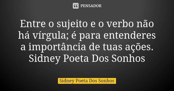 Entre o sujeito e o verbo não há vírgula; é para entenderes a importância de tuas ações. Sidney Poeta Dos Sonhos... Frase de Sidney Poeta Dos Sonhos.