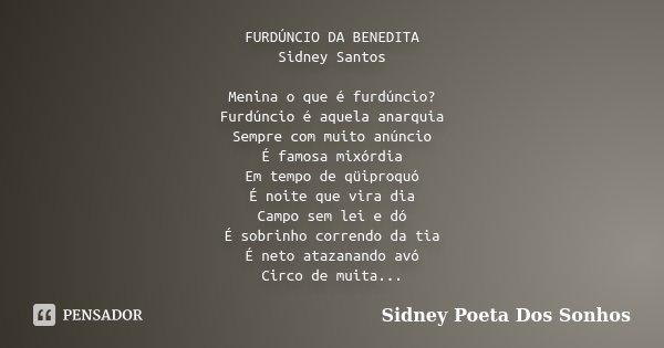 FURDÚNCIO DA BENEDITA Sidney Santos Menina o que é furdúncio? Furdúncio é aquela anarquia Sempre com muito anúncio É famosa mixórdia Em tempo de qüiproquó É noi... Frase de Sidney Poeta Dos Sonhos.