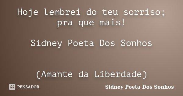 Hoje lembrei do teu sorriso; pra que mais! Sidney Poeta Dos Sonhos (Amante da Liberdade)... Frase de Sidney Poeta Dos Sonhos.