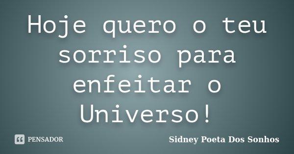 Hoje quero o teu sorriso para enfeitar o Universo!... Frase de Sidney Poeta Dos Sonhos.