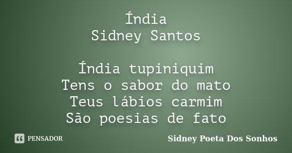 Índia Sidney Santos Índia tupiniquim Tens o sabor do mato Teus lábios carmim São poesias de fato... Frase de Sidney Poeta Dos Sonhos.