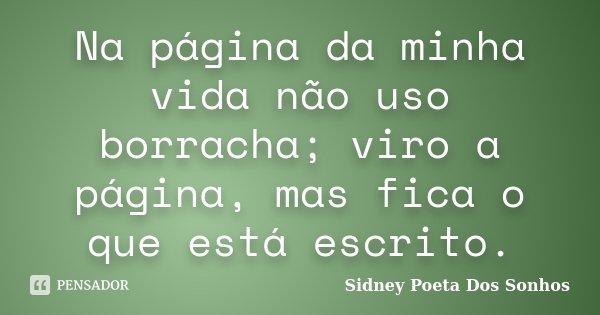Na página da minha vida não uso borracha; viro a página, mas fica o que está escrito.... Frase de Sidney Poeta Dos Sonhos.